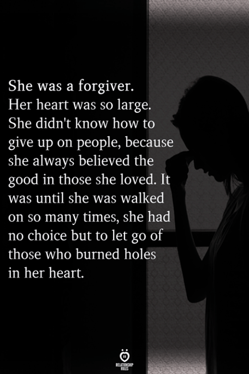 Holes, Good, and Heart: She was a forgiver.  Her heart was so large.  She didn't know how to  give ause  she always believed the  good in those she loved. It  was until she was walked  on so many times, she had  no choice but to let go of  those who burned holes  in her heart.  up on people, bec