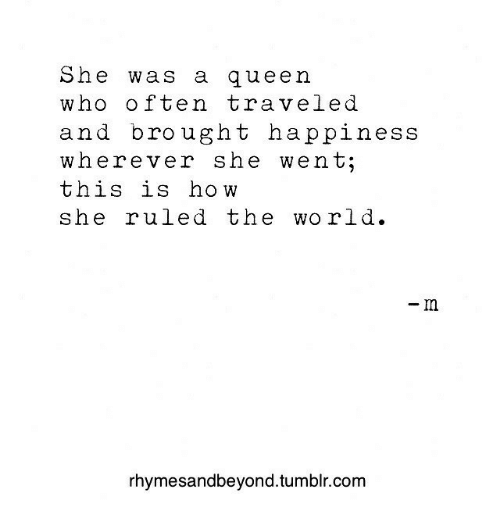Tumblr, Queen, and World: She was a queen  who often traveled  and brought happiness  wherever she went;  this is how  she ruled the world.  -m  rhymesandbeyond.tumblr.com