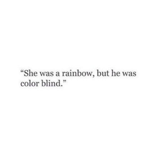 """Rainbow: """"She was a rainbow, but he was  color blind.""""  5"""