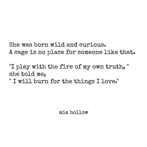 "Fire, Love, and Wild: She was born wild and curious.  A cage is no place for someone like that.  I play with the fire of my own truth,  she told me,  "" I will burn for the things I love.""  mia hollow"