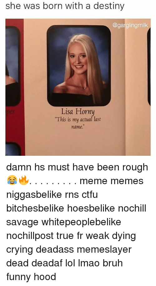 """Funny Hood: she was born with a destiny  @gargling milk  Lisa Horny  """"This is my actual last  name. damn hs must have been rough 😂🔥. . . . . . . . . meme memes niggasbelike rns ctfu bitchesbelike hoesbelike nochill savage whitepeoplebelike nochillpost true fr weak dying crying deadass memeslayer dead deadaf lol lmao bruh funny hood"""