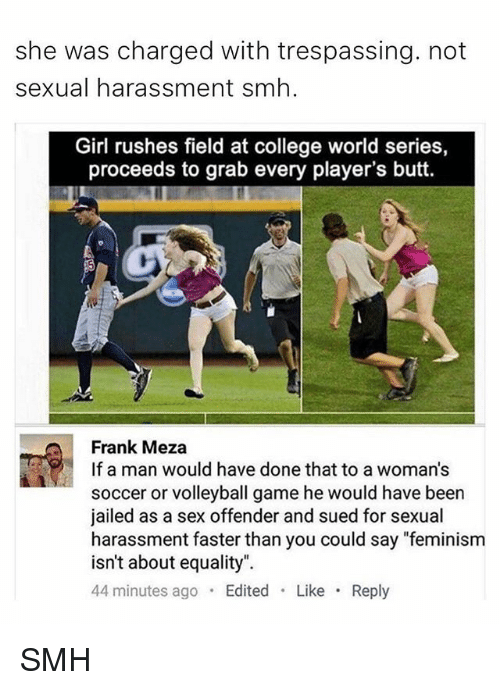 "Butt, College, and Feminism: she was charged with trespassing. not  sexual harassment smh.  Girl rushes field at college world series,  proceeds to grab every player's butt.  Frank Meza  If a man would have done that to a woman's  soccer or volleyball game he would have been  jailed as a sex offender and sued for sexual  harassment faster than you could say ""feminism  isn't about equality"".  44 minutes ago  Edited  Like  Reply SMH"