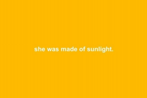 She, Made, and Sunlight: she was made of sunlight.