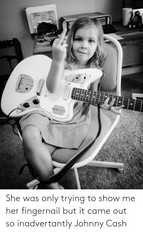 her: She was only trying to show me her fingernail but it came out so inadvertantly Johnny Cash