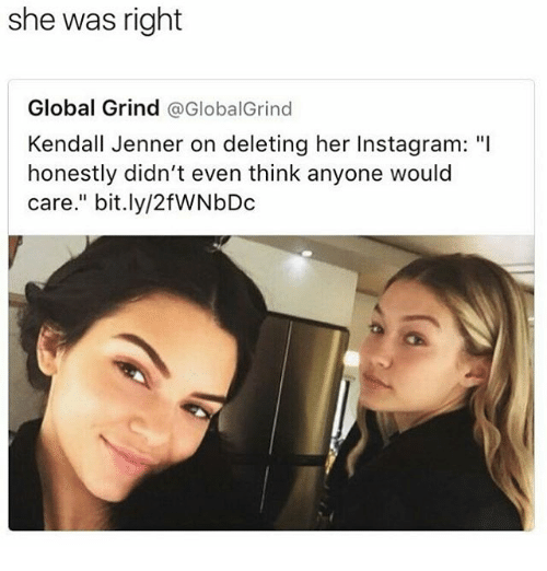 """global grind: she was right  Global Grind @GlobalGrind  Kendall Jenner on deleting her Instagram: """"I  honestly didn't even think anyone would  Care  bit.ly/2fWNbDc"""