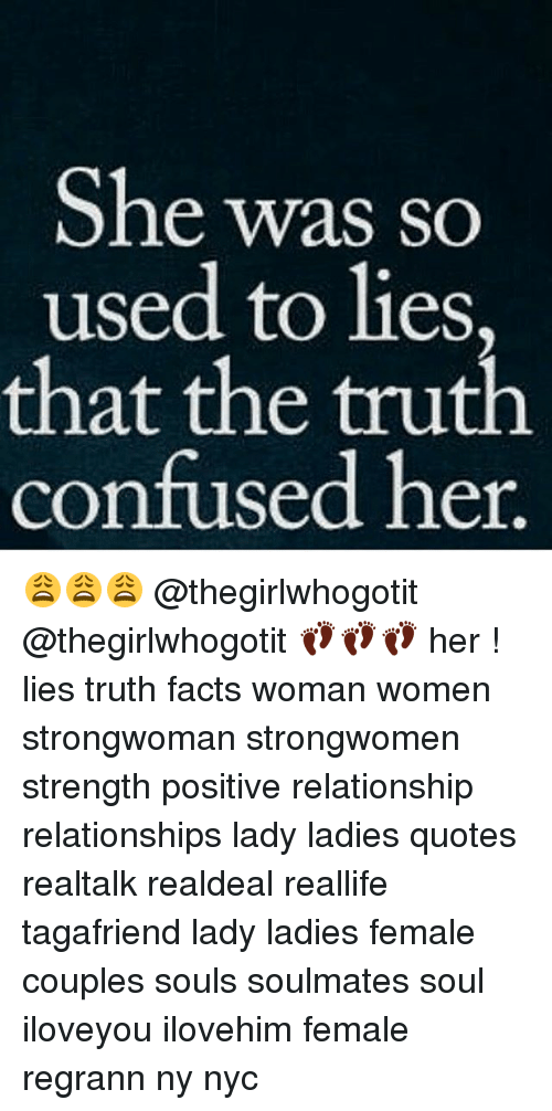 Confused, Facts, and Memes: She was so  used to lies,  that the truth  confused her 😩😩😩 @thegirlwhogotit @thegirlwhogotit 👣👣👣 her ! lies truth facts woman women strongwoman strongwomen strength positive relationship relationships lady ladies quotes realtalk realdeal reallife tagafriend lady ladies female couples souls soulmates soul iloveyou ilovehim female regrann ny nyc