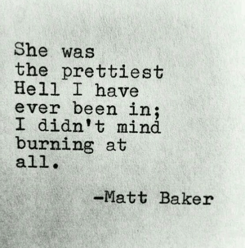 Hell, Mind, and Been: She was  the prettiest  Hell I have  ever been in;  I didn't mind  burning at  all  Matt Baker
