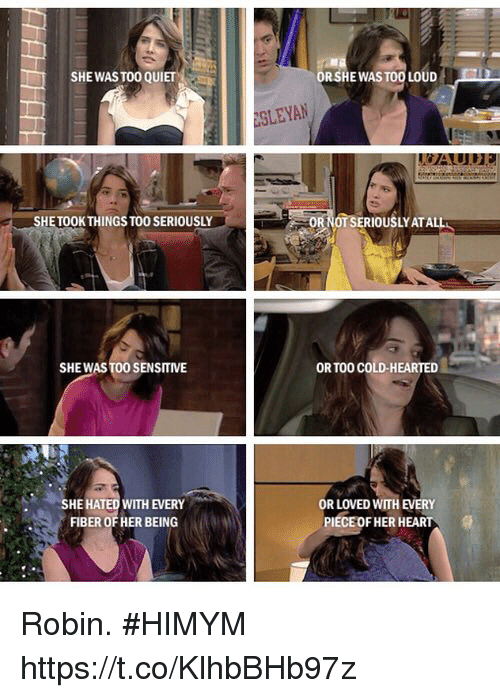 Memes, Heart, and Quiet: SHE WAS TO0 QUIET  RSHE WAS TOO LOUDED  SLEYAN  SHETOOKTHINGS TO0 SERIOUSLY  0TSERIOUSLY ATAL  SHEWAS TO0 SENSITIVE  OR TOO COLD-HEARTED  SHE HATED WITH EVERY  FIBER OF HER BEING  R LOVED WITH EVERY  PIECEOF HER HEART Robin. #HIMYM https://t.co/KlhbBHb97z