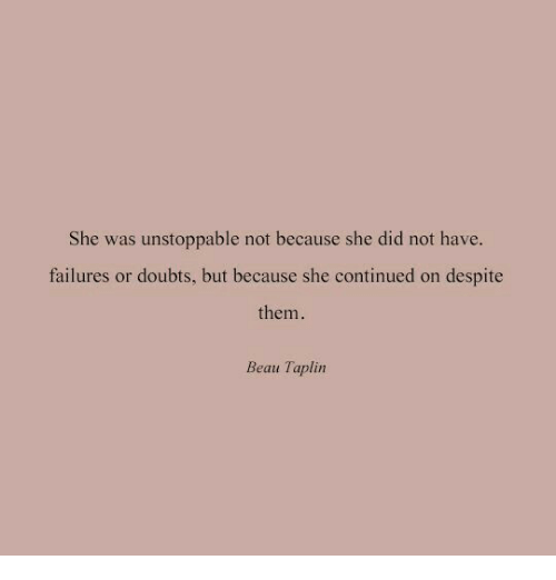 She, Unstoppable, and Did: She was unstoppable not because she did not have.  failures or doubts, but because she continued on despite  them.  Beau Taplin
