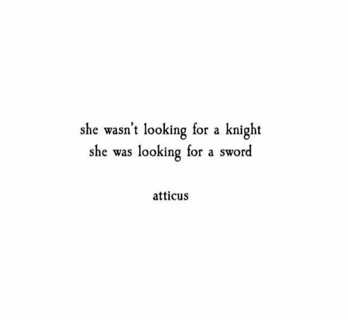 Sword, Looking, and She: she wasn't looking for a knight  she was looking for a sword  atticus