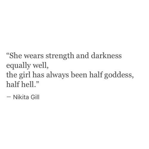 """Girl, Hell, and Been: """"She wears strength and darkness  equally well,  the girl has always been half goddess,  half hell.""""  -Nikita Gill"""