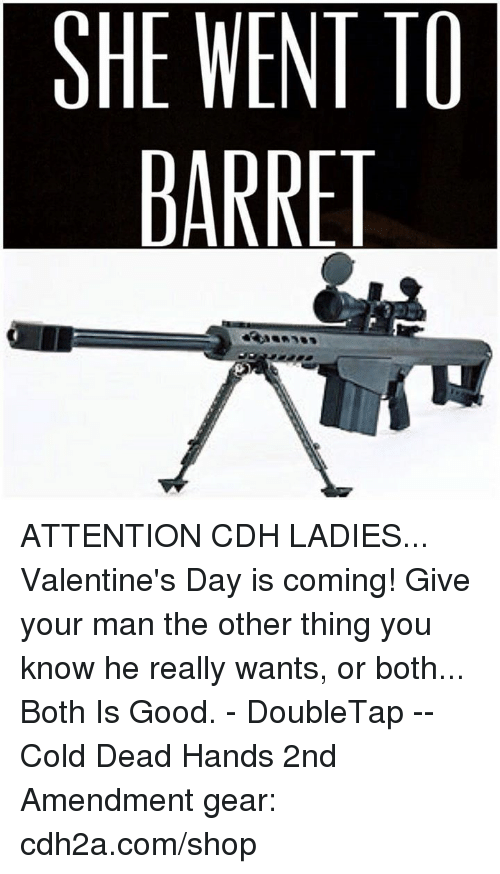Memes, Valentine's Day, and Good: SHE WENT TO  BARRET ATTENTION CDH LADIES... Valentine's Day is coming! Give your man the other thing you know he really wants, or both... Both Is Good. - DoubleTap -- Cold Dead Hands 2nd Amendment gear: cdh2a.com/shop