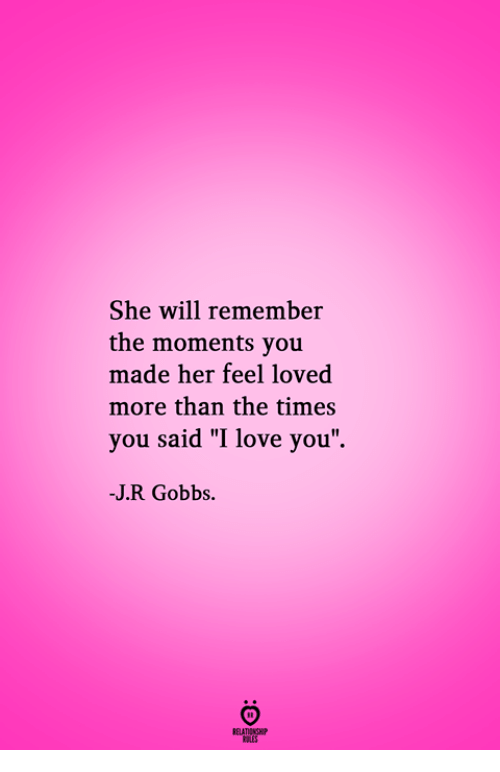 """pes: She will remember  the moments you  made her feel loved  more than the times  you said """"I love you  -J.R Gobbs.  RELATIONGH  PES"""