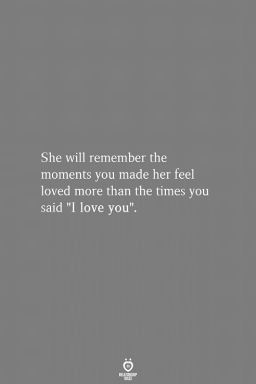 "Love, I Love You, and Her: She will remember the  moments you made her feel  loved more than the times you  said ""I love you""."