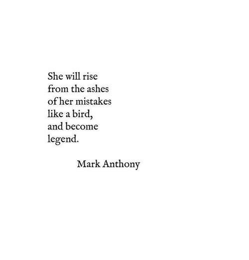 Mistakes, Legend, and Her: She will rise  from the ashes  of her mistakes  like a bird,  and become  legend.  Mark Anthony