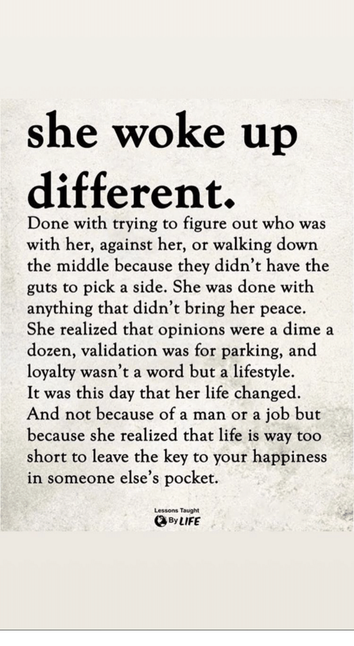 Life, Lifestyle, and The Middle: she woke u  different.  Done with trying to figure out who was  with her, against her, or walking down  the middle because they didn't have the  guts to pick a side. She was done with  anything that didn't bring her peace.  She realized that opinions were a dime a  dozen, validation was for parking, and  loyalty wasn't a word but a lifestyle  It was this day that her life changed  And not because of a man or a job but  because she realized that life is way too  short to leave the key to your happiness  in someone else's pocket.  Lessons Taught  ByLIFE