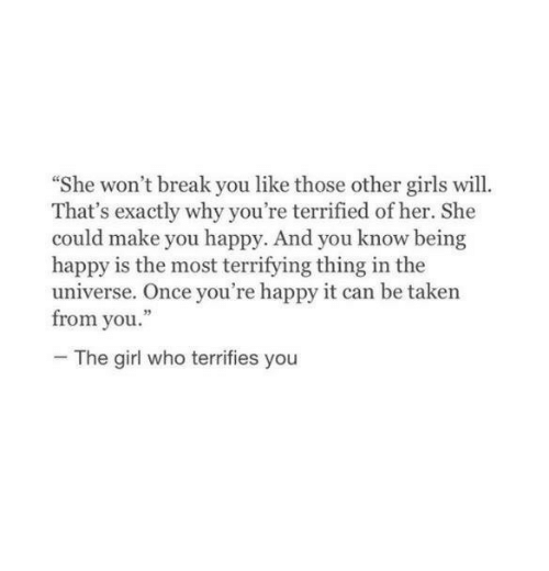 """being happy: She won't break you like those other girls will.  That's exactly why you're terrified of her. She  could make you happy. And you know being  happy is the most terrifying thing in the  universe. Once you're happy it can be taken  from you.""""  The girl who terrifies you"""
