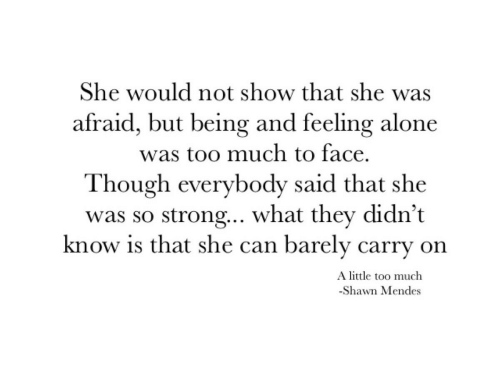 So Strong: She would not show that she was  afraid, but being and feeling alone  was too much to face.  Though everybody said that she  was so strong.. what they didn't  know is that she can barely carry on  A little too much  -Shawn Mendes