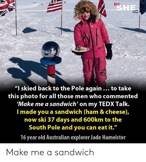 "Explorer: SHE  YES  CAN  ""I skied back to the Pole again ... to take  this photo for all those men who commented  'Make me a sandwich' on my TEDX Talk.  I made you a sandwich (ham & cheese),  now ski 37 days and 600km to the  South Pole and you can eat it.""  16 year old Australian explorer Jade Hameister Make me a sandwich"
