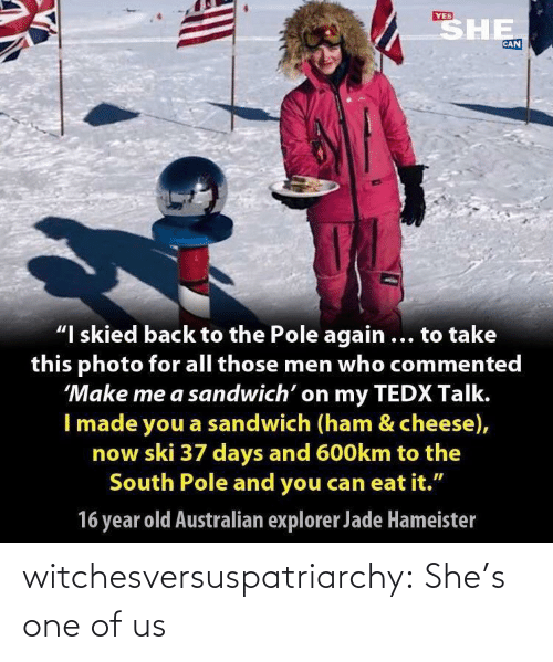 "Explorer: SHE  YES  CAN  ""I skied back to the Pole again ... to take  this photo for all those men who commented  'Make me a sandwich' on my TEDX Talk.  I made you a sandwich (ham & cheese),  now ski 37 days and 600km to the  South Pole and you can eat it.""  16 year old Australian explorer Jade Hameister witchesversuspatriarchy:  She's one of us"