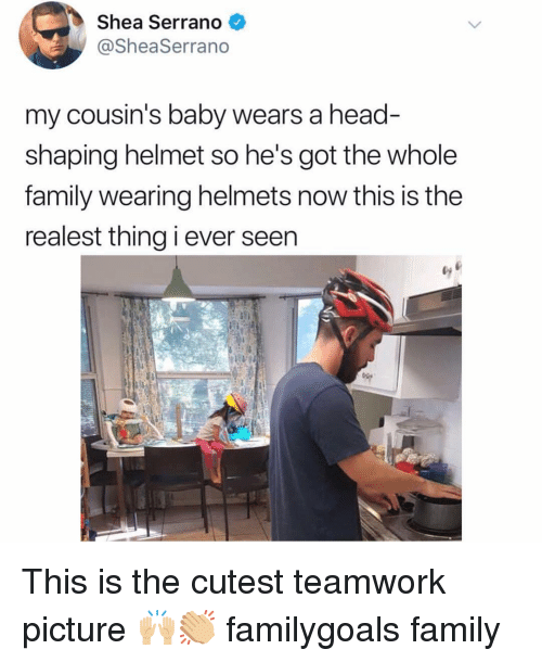 Family, Head, and Memes: Shea Serrano  @SheaSerrano  my cousin's baby wears a head  shaping helmet so he's got the whole  family wearing helmets now this is the  realest thing i ever seen This is the cutest teamwork picture 🙌🏼👏🏼 familygoals family