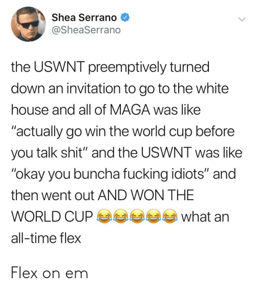 "Flexing, Fucking, and Shit: Shea Serrano  @SheaSerrano  the USWNT preemptively turned  down an invitation to go to the white  house and all of MAGA was like  ""actually go win the world cup before  you talk shit"" and the USWNT was like  ""okay you buncha fucking idiots"" and  then went out AND WON THE  what  WORLD CUP  all-time flex Flex on em"