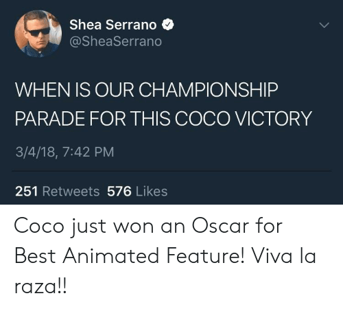 raza: Shea Serrano  @SheaSerrano  WHEN IS OUR CHAMPIONSHIP  PARADE FOR THIS COCO VICTORY  3/4/18, 7:42 PM  251 Retweets 576 Likes Coco just won an Oscar for Best Animated Feature! Viva la raza!!