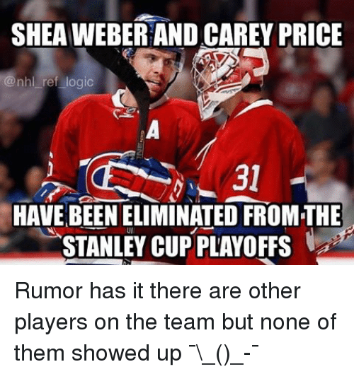 Logic, Memes, and National Hockey League (NHL): SHEAWEBERAND CAREY PRICE  @nhl ref logic  HAVE BEEN ELIMINATED FROMTHE  STANLEY CUP PLAYOFFS Rumor has it there are other players on the team but none of them showed up ¯\_(ツ)_-¯