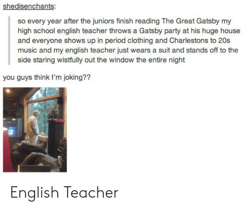 The Great Gatsby: shedisenchants:  so every year after the juniors finish reading The Great Gatsby my  high school english teacher throws a Gatsby party at his huge house  and everyone shows up in period clothing and Charlestons to 20s  music and my english teacher just wears a suit and stands off to the  side staring wistfully out the window the entire night  you guys think I'm joking?? English Teacher