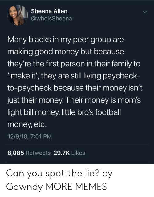 "Dank, Family, and Football: Sheena Allen  @whoisSheena  Many blacks in my peer group are  making good money but because  they're the first person in their family to  make it'"" they are still living paycheck-  to-paycheck because their money isn't  just their money. Their money is mom's  light bill money, little bro's football  money, etc  12/9/18, 7:01 PM  8,085 Retweets 29.7K Likes Can you spot the lie? by Gawndy MORE MEMES"