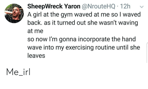 Waved: SheepWreck Yaron @NrouteHQ 12h  A girl at the gym waved at me so I waved  back. as it turned out she wasn't waving  at me  so now I'm gonna incorporate the hand  wave into my exercising routine until she  leaves Me_irl