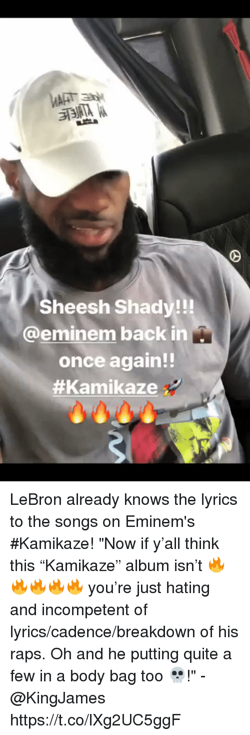 """raps: Sheesh Shady!!!  @eminem back in  once again!!  LeBron already knows the lyrics to the songs on Eminem's #Kamikaze!   """"Now if y'all think this """"Kamikaze"""" album isn't 🔥🔥🔥🔥🔥 you're just hating and incompetent of lyrics/cadence/breakdown of his raps. Oh and he putting quite a few in a body bag too 💀!"""" - @KingJames https://t.co/lXg2UC5ggF"""