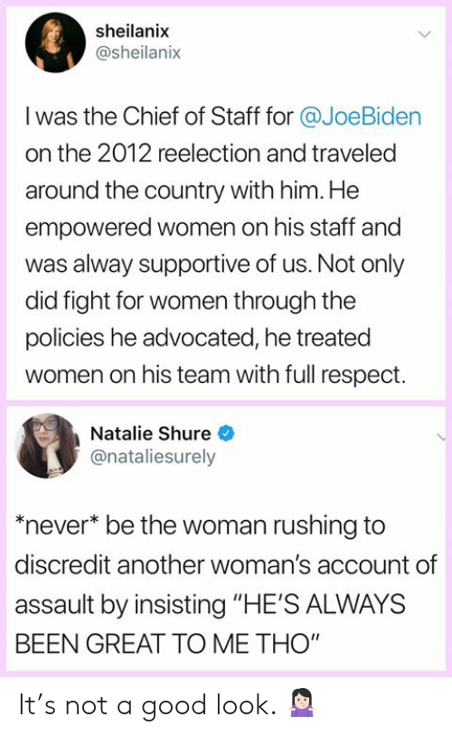"Memes, Respect, and Good: sheilanix  @sheilanix  I was the Chief of Staff for @JoeBiden  on the 2012 reelection and traveled  around the country with him. He  empowered women on his staff and  was alway supportive of us. Not only  did fight for women through the  policies he advocated, he treated  women on his team with full respect.  Natalie Shure  @nataliesurely  never* be the woman rushing to  discredit another woman's account of  assault by insisting ""HE'S ALWAYS  BEEN GREAT TO ME THO"" It's not a good look. 🤷🏻‍♀️"