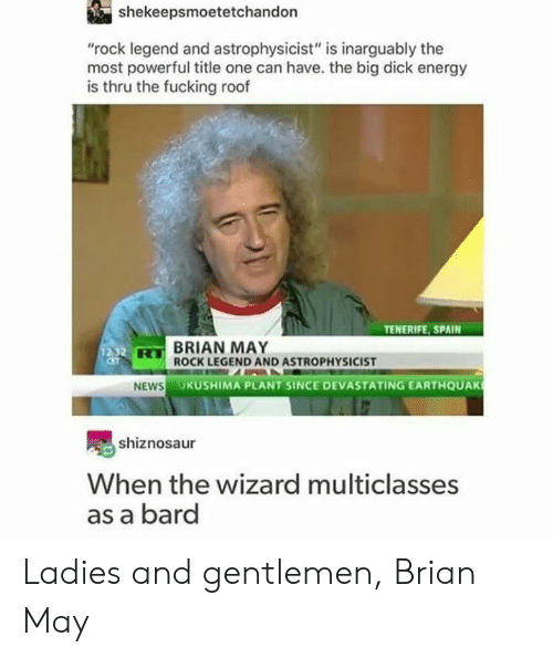 """Big Dick, Energy, and Fucking: shekeepsmoetetchandon  """"rock legend and astrophysicist"""" is inarguably the  most powerful title one can have. the big dick energy  is thru the fucking roof  TENERIFE, SPAIN  BRIAN MAY  ROCK LEGEND AND ASTROPHYSICIST  HS  UKUSHIMA PLANT SINCE DEVASTATING EARTHQUAK  shiznosaur  When the wizard multiclasses  as a bard Ladies and gentlemen, Brian May"""