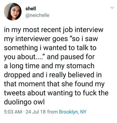"""Job Interview, Brooklyn, and Fuck: shell  @neichelle  in my most recent job interview  my interviewer goes """"so i savw  something i wanted to talk to  you about...."""" and paused for  a long time and my stomach  dropped and i really believed in  that moment that she found my  tweets about wanting to fuck the  duolingo owl  5:03 AM 24 Jul 18 from Brooklyn, NY"""