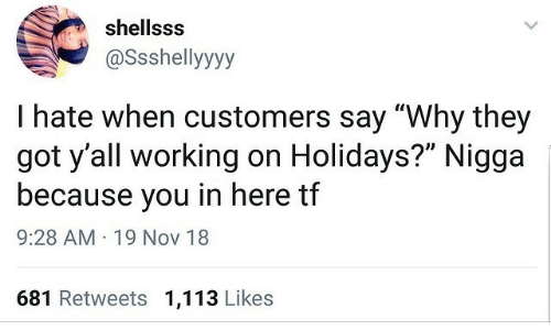 "nov: shellsss  @Ssshellyyyy  I hate when customers say ""Why they  got y'all working on Holidays?"" Nigga  because you in here tf  9:28 AM · 19 Nov 18  681 Retweets 1,113 Likes"
