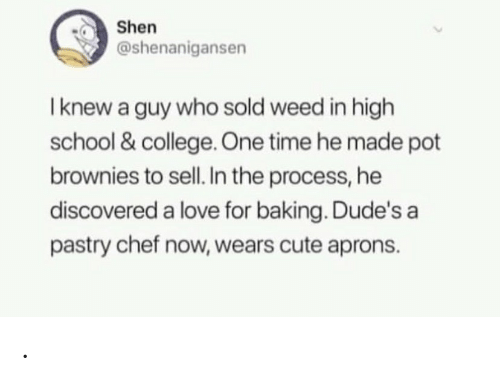 shen: Shen  @shenanigansen  I knew a guy who sold weed in high  school & college One time he made pot  brownies to sell. In the process, he  discovered a love for baking. Dude's a  pastry chef now, wears cute aprons. .