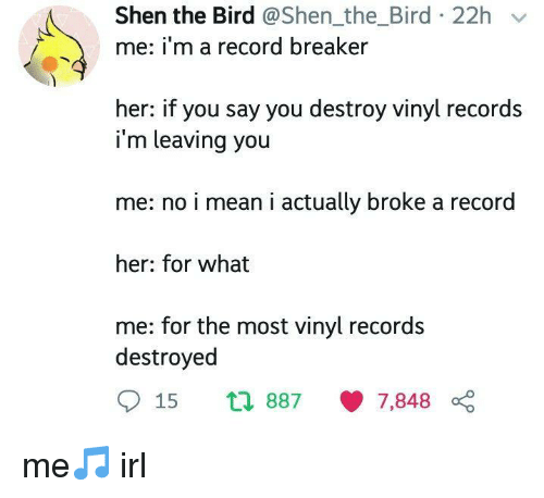 Mean, Record, and Irl: Shen the Bird @Shen_the_Bird 22h v  me: i'm a record breaker  her: if you say you destroy vinyl records  i'm leaving you  me: no i mean i actually broke a record  her: for what  me: for the most vinyl records  destroyed  15 th 887 7,848 0 me🎵 irl