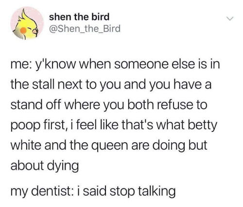 shen: shen the bird  @Shen the_Bird  me: y'know when someone else is in  the stall next to you and you have a  stand off where you both refuse to  poop first, i feel like that's what betty  white and the queen are doing but  about dying  my dentist: i said stop talking