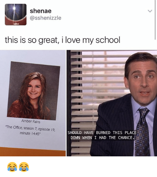 "Love, Memes, and School: Shenae  asshenizzle  this is so great, i love my school  Amber Rains  ""The Office, season 7, episode 19.  SHOULD HAVE BURNED THIS PLACE  minute l 4:45""  DOWN WHEN I HAD THE CHANCE. 😂😂"
