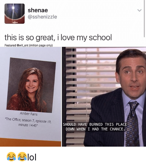 "Love, Memes, and School: Shenae  asshenizzle  this is so great, i love my school  Featured @will ent (million page only)  Amber Rains  The Office, season 7, episode 19, SHOULD HAVE BURNED THIS PLACE  minute l 4:45""  DOWN WHEN I HAD THE CHANCE. 😂😂lol"