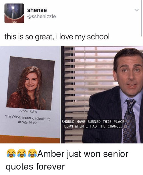 "Love, Memes, and School: Shenae  asshenizzle  this is so great, i love my school  Amber Rains  ""The Office, season 7, episode 19,  SHOULD HAVE BURNED THIS PLACE  minute l 4:45""  DOWN WHEN I HAD THE CHANCE. 😂😂😂Amber just won senior quotes forever"