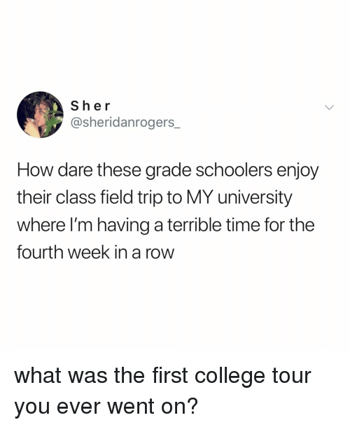 College, Field Trip, and Time: Sher  @sheridanrogers_  How dare these grade schoolers enjoy  their class field trip to MY university  where I'm having a terrible time for the  fourth week in a row what was the first college tour you ever went on?