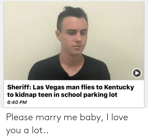 Love, Reddit, and School: Sheriff: Las Vegas man flies to Kentucky  to kidnap teen in school parking lot  6:40 PM Please marry me baby, I love you a lot..