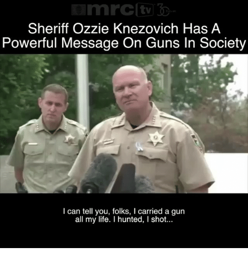Guns, Life, and Memes: Sheriff Ozzie Knezovich Has A  Powerful Message On Guns In Society  I can tell you, folks, I carried a gun  all my life. I hunted, I shot...