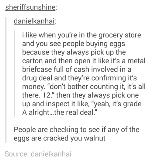 "Cracked: sheriffsunshine:  danielkanhai:  i like when you're in the grocery store  and you see people buying eggs  because they always pick up the  carton and then open it like it's a metal  briefcase full of cash involved in a  drug deal and they're confirming it's  money. ""don't bother counting it, it's all  there. 12."" then they always pick one  up and inspect it like, ""yeah, it's grade  A alright..the real deal.""  People are checking to see if any of the  eggs are cracked you walnut  Source: danielkanhai"