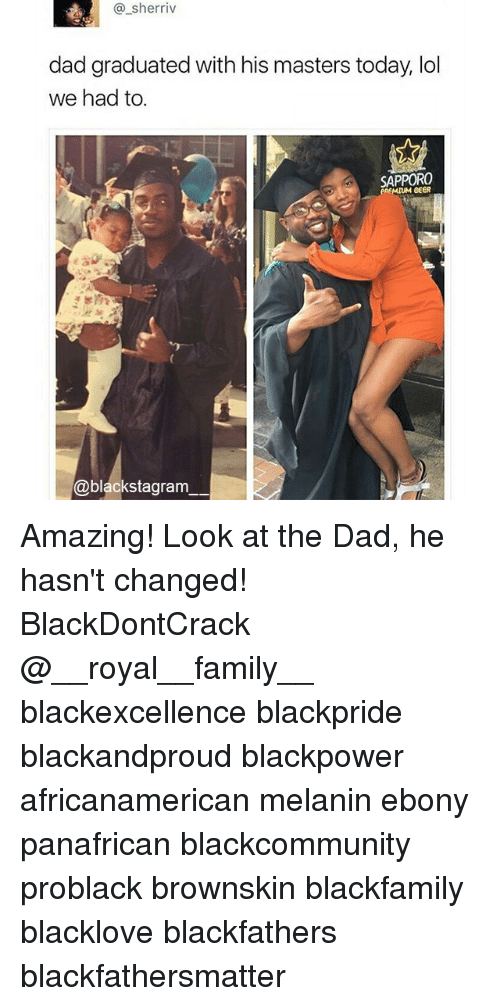 Dad, Family, and Lol: @_sherriv  dad graduated with his masters today, lol  we had to.  SAPPORO  MIUM eeER  @blackstagram Amazing! Look at the Dad, he hasn't changed! BlackDontCrack @__royal__family__ blackexcellence blackpride blackandproud blackpower africanamerican melanin ebony panafrican blackcommunity problack brownskin blackfamily blacklove blackfathers blackfathersmatter