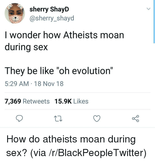 """Be Like, Blackpeopletwitter, and Sex: sherry ShayD  @sherry_shayd  I wonder how Atheists moan  durina sex  They be like """"oh evolution""""  5:29 AM 18 Nov 18  7,369 Retweets 15.9K Likes How do atheists moan during sex? (via /r/BlackPeopleTwitter)"""