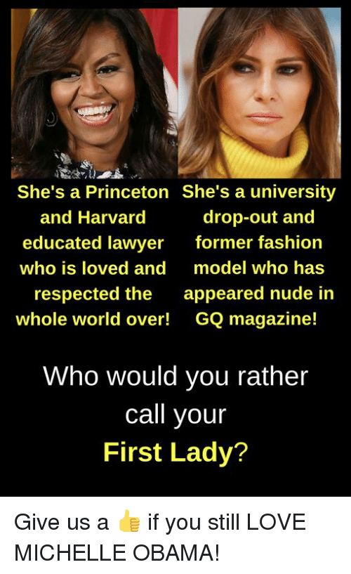 Fashion, Lawyer, and Love: She's a Princeton She's a university  and Harvard  educated lawyer  who is loved and  drop-out and  former fashion  model who has  respected the appeared nude in  whole world over! GQ magazine!  Who would you rather  call your  First Lady? Give us a 👍 if you still LOVE MICHELLE OBAMA!