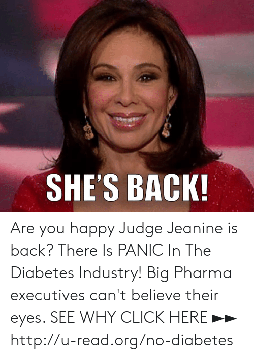 Click, Memes, and Diabetes: SHE'S BACK Are you happy Judge Jeanine is back?  There Is PANIC In The Diabetes Industry! Big Pharma executives can't believe their eyes. SEE WHY CLICK HERE ►► http://u-read.org/no-diabetes